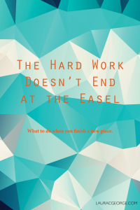 The Hard Work Doesn't End at the Easel by Laura C George